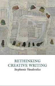 RETHINKING CREATIVE WRITING by Stephanie Vanderslice