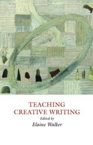 TEACHING CREATIVE WRITING by Elaine Walker